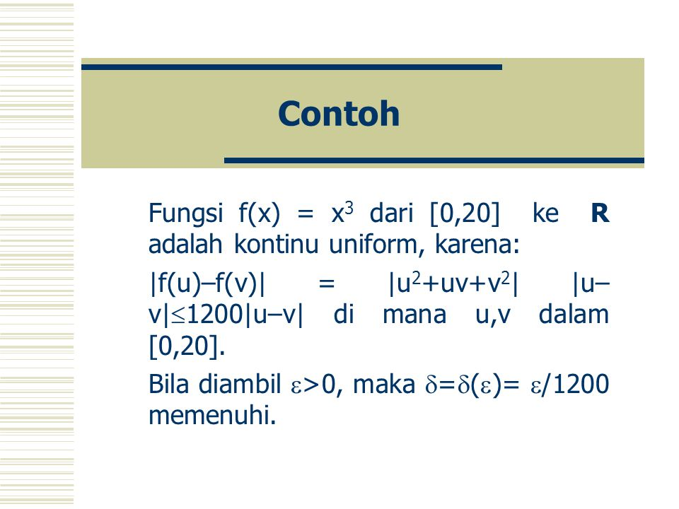 Contoh Fungsi f(x) = x3 dari [0,20] ke R adalah kontinu uniform, karena: |f(u)–f(v)| = |u2+uv+v2| |u–v|1200|u–v| di mana u,v dalam [0,20].